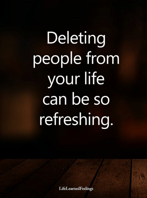 Deleting: Deleting  people from  your life  can be so  refreshing.  LifeLearnedFeelings