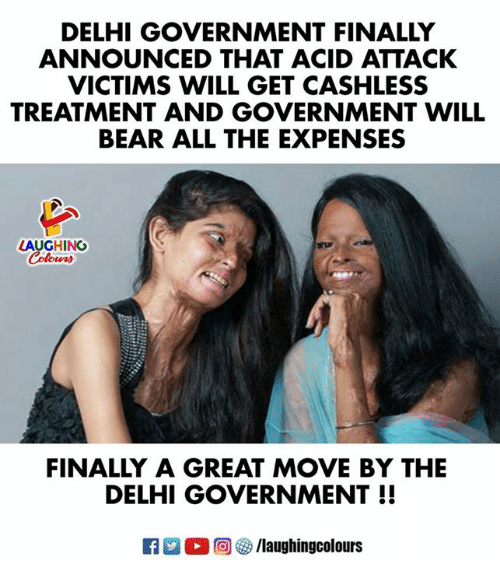 Bear, Government, and Indianpeoplefacebook: DELHI GOVERNMENT FINALLY  ANNOUNCED THAT ACID ATTACK  VICTIMS WILL GET CASHLESS  TREATMENT AND GOVERNMENT WILL  BEAR ALL THE EXPENSES  LAUGHING  FINALLY A GREAT MOVE BY THE  DELHI GOVERNMENT!!  R  。回參/laughingcolours