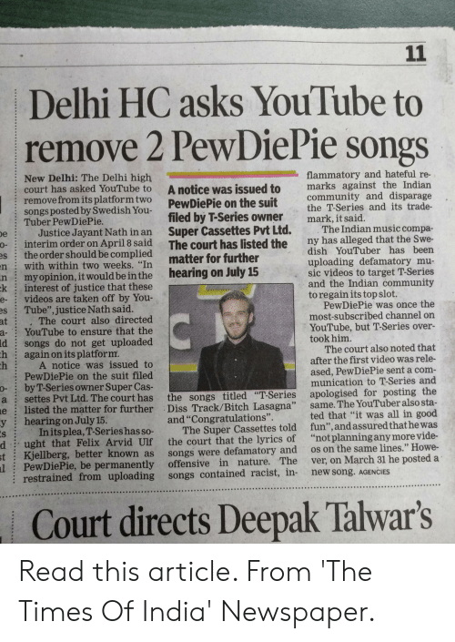 "Bitch, Community, and Diss: Delhi HC asks YouTube to  remove 2 PewDiePie songs  New Delhi: The Delhi high  flammatory and hateful re-  court has asked YouTube to A notice was issued to marks against  PewDiePie on the suit community and disparage  the T-Series and its trade-  remove from its platformtwo  ongs posted by Swedish You  Tuber PewDiePie.  filed by T-Series owner  Super Cassettes Pvt Ltd.  mark, it said.  The Indian music compa  Justice Jayant Nath in an  interim order on April 8 said The court has listed turulber has been  the order should be complied  with within two weeks. ""In matter for further  o  ny has alleged that the Swe-  es  uploading defamatory mu-  sic videos to target T-Series  and the Indian community  to regain its top slot.  n  n  k  myopinion, it would be inthe hearing on July 15  interest of justice that these  videos are taken off by You  Tube"", justice Nath said.  e-  PewDiePie was once the  most-subscribed channel on  The court also directed  YouTube to ensure that the  songs do not get uploaded  again on its platform  at  YouTube, but T-Series over-  took him.  a-  ld  h  The court also noted that  after the first video was rele-  A notice was issued to  PewDiePie on the suit filed  byT-Series owner Super Cas  ased, PewDiePie sent a com-  munication to T-Series and  ting the  ted that ""it was all in good  o-  a settes Pvt Ltd. The court has the songs titled ""T-Series apologised for po  listed the matter for further Diss Track/Bitch Lasagna"" same. The Yo  hearing on July l5  e  y  and ""Congratulations  In its plea, T-Series hasso- The Super Cassettes told fun"",and assured t  ught that Felix Arvid Ulf the court that the lyrics of ""notplanningany more vide-  Kjellberg, better known as songs were defamatory and os on the same lines."" Howe-  PewDiePie, be permanently  The  ver, on March 31 he posted a  in  ined from uploading songs contained racist, in- new song. AGENCIES  l  offensive  nat  nature.  : restra  9番  Court directs Deepak Talwar's Read this article. From 'The Times Of India' Newspaper."