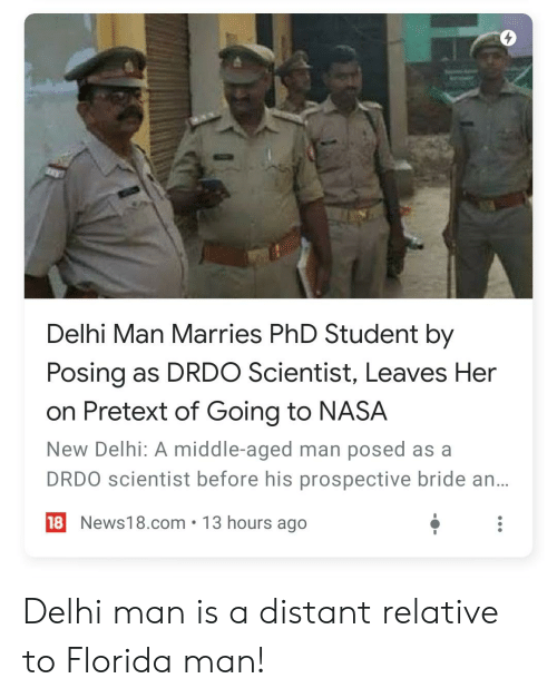 Phd Student: Delhi Man Marries PhD Student by  Posing as DRDO Scientist, Leaves Her  on Pretext of Going to NASA  New Delhi: A middle-aged man posed as a  DRDO scientist before his prospective bride an...  18 News18.com 13 hours ago Delhi man is a distant relative to Florida man!