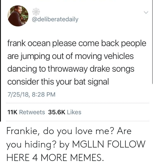 Dancing, Dank, and Drake: @deliberatedaily  frank ocean please come back people  are jumping out of moving vehicles  dancing to throwaway drake songs  consider this your bat signal  7/25/18, 8:28 PM  11K Retweets 35.6K Likes Frankie, do you love me? Are you hiding? by MGLLN FOLLOW HERE 4 MORE MEMES.