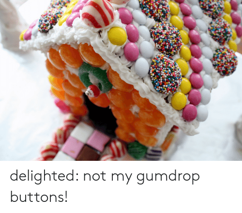 Gumdrop Buttons, Delighted, and  Buttons: delighted: not my gumdrop buttons!