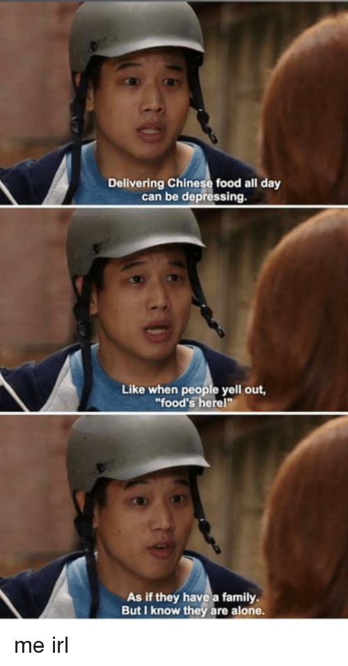 "chinese food: Delivering Chinese food all day  can be depressing.  Like when people yell out,  ""food's herel""  As if they have a family  But I know they are alone. me irl"