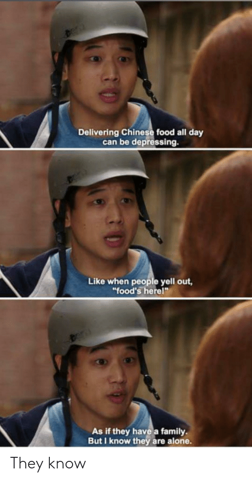 "chinese food: Delivering Chinese food all day  can be depressing.  Like when people yell out,  ""food's herel""  As if they have a family  But I know they are alone. They know"