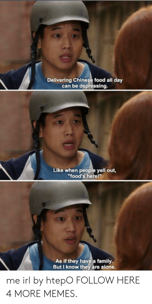 "chinese food: Delivering Chinese food all day  can be depressing.  Like when people yell out,  ""food's here!""  As if they have a family.  But I know they are alone. me irl by htepO FOLLOW HERE 4 MORE MEMES."