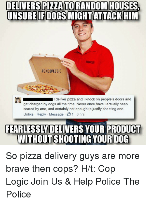 Unsureness: DELIVERS PIZZATORANDOM HOUSES,  UNSURE IF DOGS MIGHT ATTACK HIM  FB/COPLOGIC  I deliver pizza and i knock on people's doors and  get charged by dogs all the time. Never once have i actually been  scared by one, and certainly not enough to justify shooting one.  Unlike Reply Message 1 3 hrs  FEARLESSLY DELIVERS YOUR PRODUCT  WITHOUT SHOOTING YOUR DOG So pizza delivery guys are more brave then cops?  H/t: Cop Logic Join Us & Help Police The Police