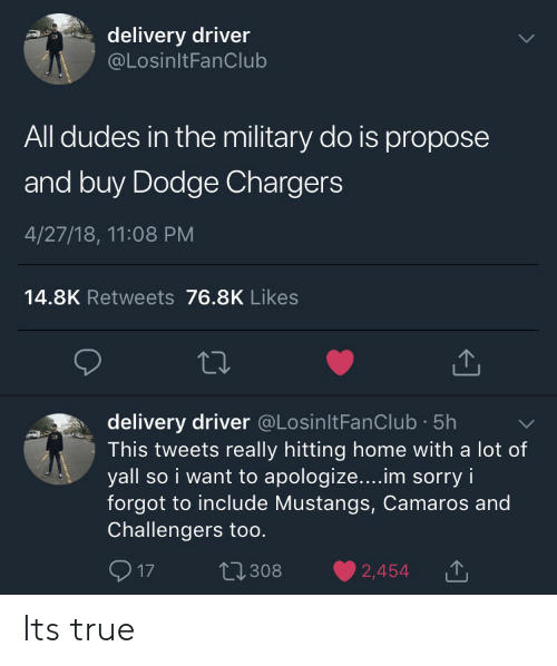 Delivery Driver: delivery driver  @LosinltFanClub  All dudes in the military do is propose  and buy Dodge Chargers  4/27/18, 11:08 PM  14.8K Retweets 76.8K Likes  delivery driver @LosinltFanClub 5h  This tweets really hitting home with a lot of  yall so i want to apologize....im sorry i  forgot to include Mustangs, Camaros and  Challengers too.  17 t2308 2,454T Its true