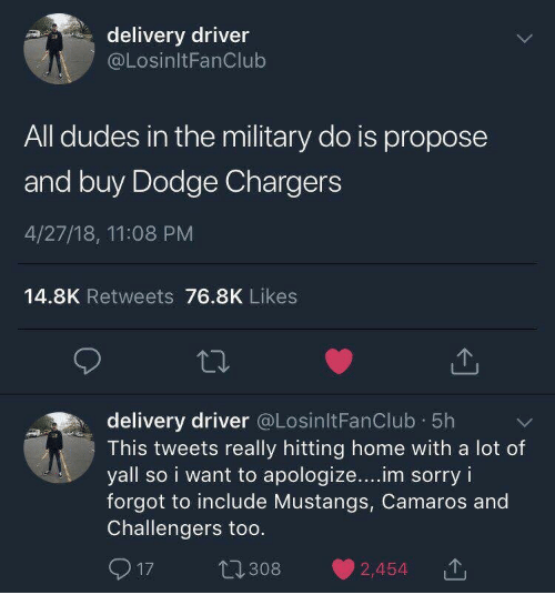 Delivery Driver: delivery driver  @LosinltFanClub  All dudes in the military do is propose  and buy Dodge Chargers  4/27/18, 11:08 PM  14.8K Retweets 76.8K Likes  delivery driver @LosinltFanClub 5h  This tweets really hitting home with a lot of  yall so i want to apologize.. im sorry i  forgot to include Mustangs, Camaros and  Challengers too  917 t1308 2,454T