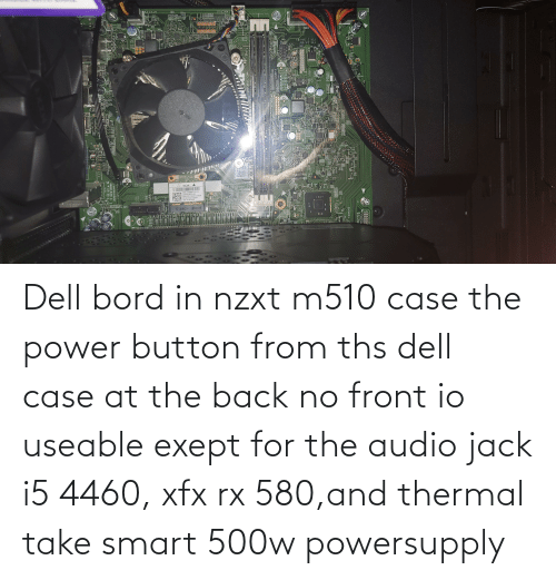 button: Dell bord in nzxt m510 case the power button from ths dell case at the back no front io useable exept for the audio jack i5 4460, xfx rx 580,and thermal take smart 500w powersupply