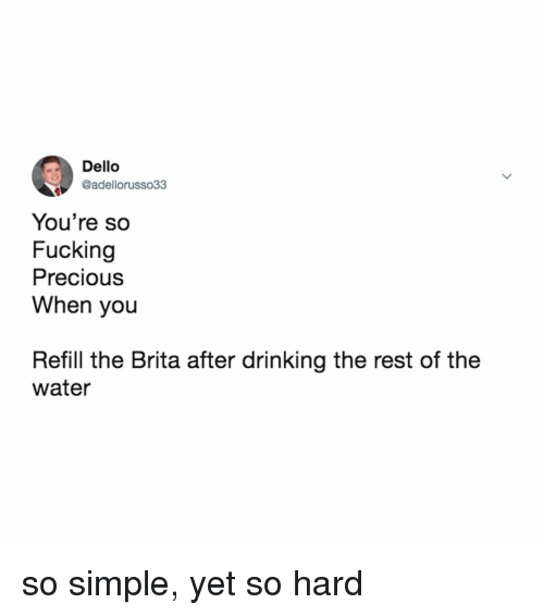 Refill: Dello  @adellorusso33  You're so  Fucking  Precious  When you  Refill the Brita after drinking the rest of the  water so simple, yet so hard