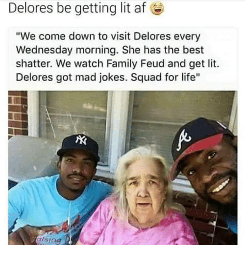 """Family Feud: Delores be getting lit af  e  """"We come down to visit Delores every  Wednesday morning. She has the best  shatter. We watch Family Feud and get lit.  Delores got mad jokes. Squad for life""""  ising"""