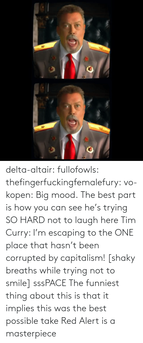 Big Mood: delta-altair: fullofowls:  thefingerfuckingfemalefury:  vo-kopen: Big mood. The best part is how you can see he's trying SO HARD not to laugh here   Tim Curry: I'm escaping to the ONE place that hasn't been corrupted by capitalism! [shaky breaths while trying not to smile] sssPACE    The funniest thing about this is that it implies this was the best possible take    Red Alert is a masterpiece