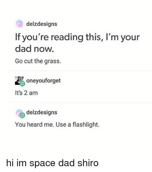 Grasse: delzdesigns  If you're reading this, I'm your  dad now.  Go cut the grass.  oneyouforget  It's 2 am  delzdesigns  You heard me. Use a flashlight. hi im space dad shiro