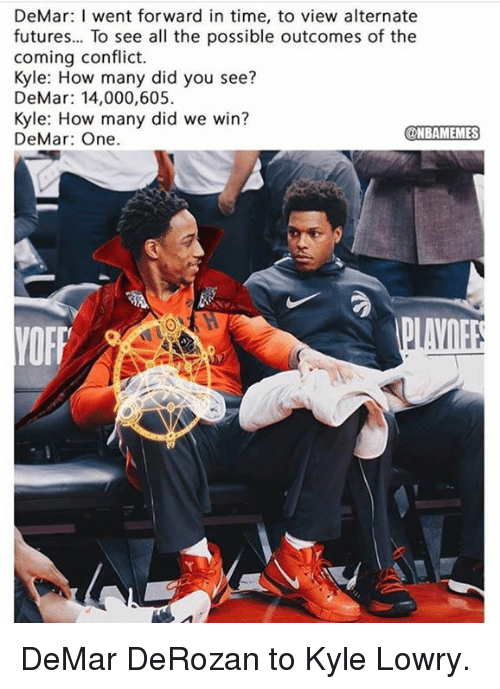 DeMar DeRozan, Kyle Lowry, and Nba: DeMar: I went forward in time, to view alternate  futures... To see all the possible outcomes of the  coming conflict.  Kyle: How many did you see?  DeMar: 14,000,605  Kyle: How many did we win?  DeMar: One.  NBAMEMES DeMar DeRozan to Kyle Lowry.