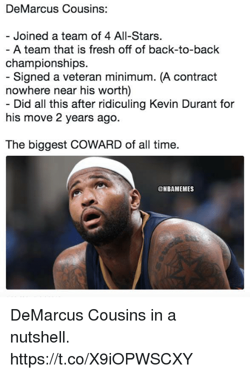 Back to Back, DeMarcus Cousins, and Fresh: DeMarcus Cousins:  Joined a team of 4 All-Stars  championships.  nowhere near his worth)  his move 2 years ago.  The biggest COWARD of all time.  A team that is fresh off of back-to-back  Signed a veteran minimum. (A contract  Did all this after ridiculing Kevin Durant for  @NBAMEMES DeMarcus Cousins in a nutshell. https://t.co/X9iOPWSCXY