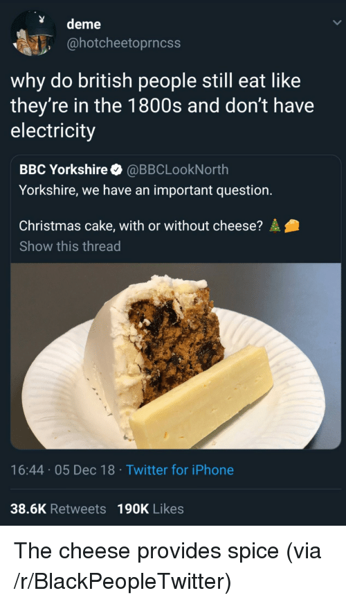 Blackpeopletwitter, Christmas, and Iphone: deme  @hotcheetoprncss  why do british people still eat like  they're in the 1800s and don't have  electricity  BBC Yorkshire @BBCLookNorth  Yorkshire, we have an important question.  Christmas cake, with or without cheese?  Show this thread  16:44 05 Dec 18 Twitter for iPhone  38.6K Retweets 190K Likes The cheese provides spice (via /r/BlackPeopleTwitter)