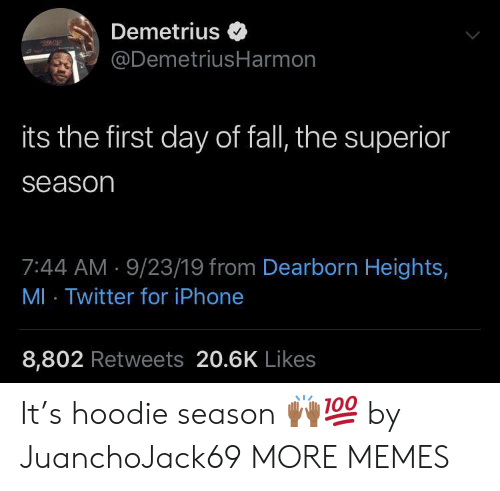 Season 7: Demetrius  @DemetriusHarmon  its the first day of fall, the superior  season  7:44 AM 9/23/19 from Dearborn Heights,  MI Twitter for iPhone  8,802 Retweets 20.6K Likes It's hoodie season ??? by JuanchoJack69 MORE MEMES