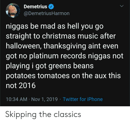 platinum: Demetrius  @DemetriusHarmon  niggas be mad as hell you go  straight to christmas music after  halloween, thanksgiving aint even  got no platinum records niggas not  playing i got greens beans  potatoes tomatoes on the aux this  not 2016  10:34 AM Nov 1, 2019 Twitter for iPhone Skipping the classics