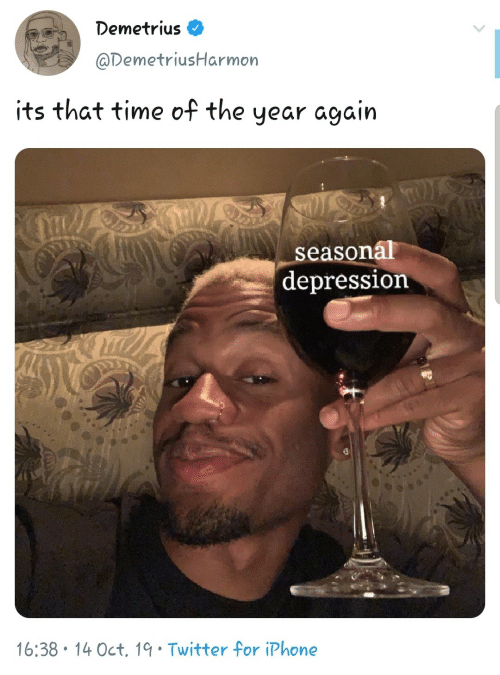 Depression: Demetrius O  @DemetriusHarmon  its that time of the year again  seasonál  depression  16:38 • 14 Oct, 19• Twitter for iPhone