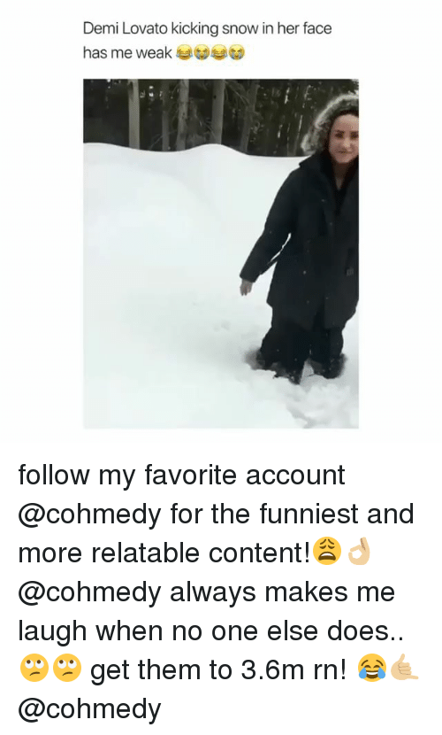Cohmedy: Demi Lovato kicking snow in her face  has me weak at follow my favorite account @cohmedy for the funniest and more relatable content!😩👌🏼 @cohmedy always makes me laugh when no one else does.. 🙄🙄 get them to 3.6m rn! 😂🤙🏼 @cohmedy