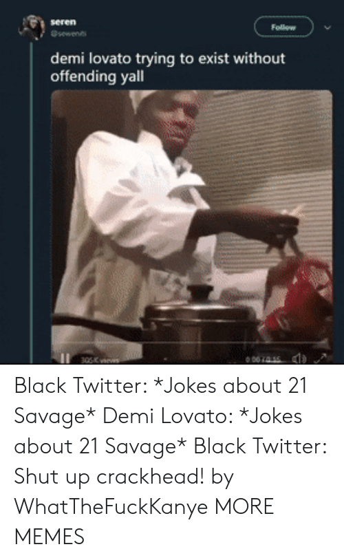 crackhead: demi lovato trying to exist without  offending yall  001415 Black Twitter: *Jokes about 21 Savage* Demi Lovato: *Jokes about 21 Savage* Black Twitter: Shut up crackhead! by WhatTheFuckKanye MORE MEMES