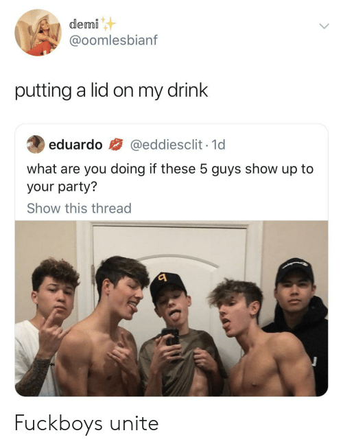 Fuckboys: demi  @oomlesbianf  putting a lid on my drink  @eddiesclit 1d  eduardo  what are you doing if these 5 guys show up to  your party?  Show this thread Fuckboys unite