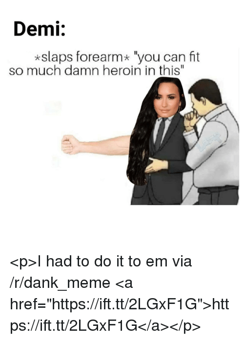 """I Had To Do It To Em: Demi:  *slaps forearm* """"you can fit  so much damn heroin in this"""" <p>I had to do it to em via /r/dank_meme <a href=""""https://ift.tt/2LGxF1G"""">https://ift.tt/2LGxF1G</a></p>"""