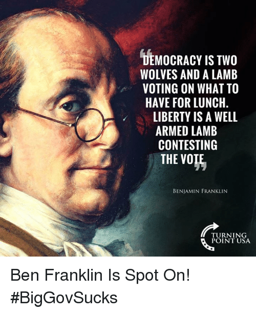 Benjamin Franklin: DEMOCRACY IS TWO  WOLVES AND A LAMB  VOTING ON WHAT TO  HAVE FOR LUNCH  LIBERTY IS A WELL  ARMED LAMB  CONTESTING  THE VO  BENJAMIN FRANKLIN  TURNING  POINT USA Ben Franklin Is Spot On! #BigGovSucks
