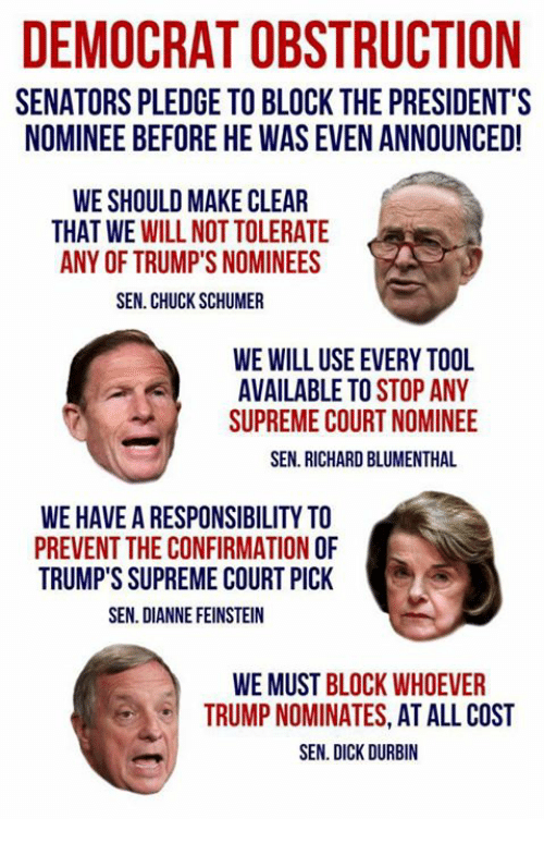 chuck schumer: DEMOCRAT OBSTRUCTION  SENATORS PLEDGE TO BLOCK THE PRESIDENT'S  NOMINEE BEFORE HE WAS EVEN ANNOUNCED!  WE SHOULD MAKE CLEAR  THAT WE WILL NOT TOLERATE  ANY OF TRUMP'S NOMINEES  SEN. CHUCK SCHUMER  WE WILL USE EVERY TOOL  AVAILABLE TO STOP ANY  SUPREME COURT NOMINEE  SEN. RICHARD BLUMENTHAL  WE HAVE A RESPONSIBILITY TO  PREVENT THE CONFIRMATION O  TRUMP'S SUPREME COURT PICK  SEN. DIANNE FEINSTEIN  WE MUST BLOCK WHOEVER  TRUMP NOMINATES, AT ALL COST  SEN. DICK DURBIN