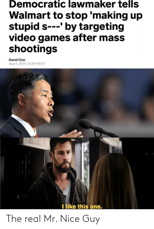 democratic: Democratic lawmaker tells  Walmart to stop 'making up  stupid s---' by targeting  video games after mass  shootings  David Choi  Aug 9,2019 8:38 PM ET  I like this one. The real Mr. Nice Guy