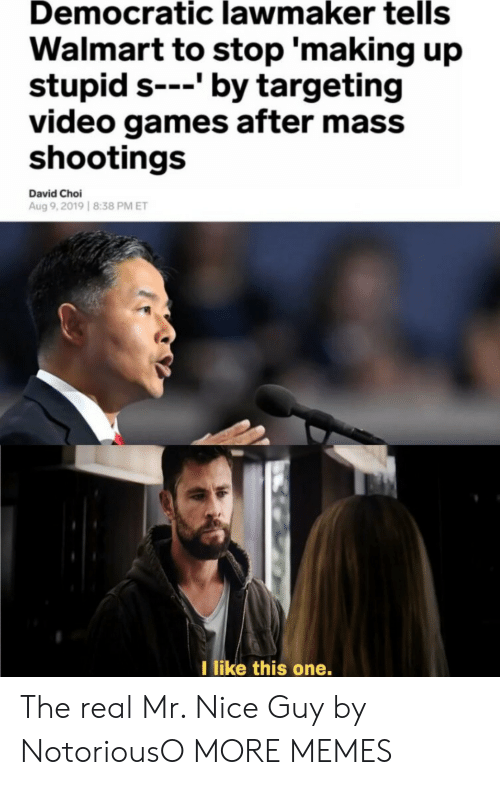 democratic: Democratic lawmaker tells  Walmart to stop 'making up  stupid s---' by targeting  video games after mass  shootings  David Choi  Aug 9,2019 8:38 PM ET  I like this one. The real Mr. Nice Guy by NotoriousO MORE MEMES