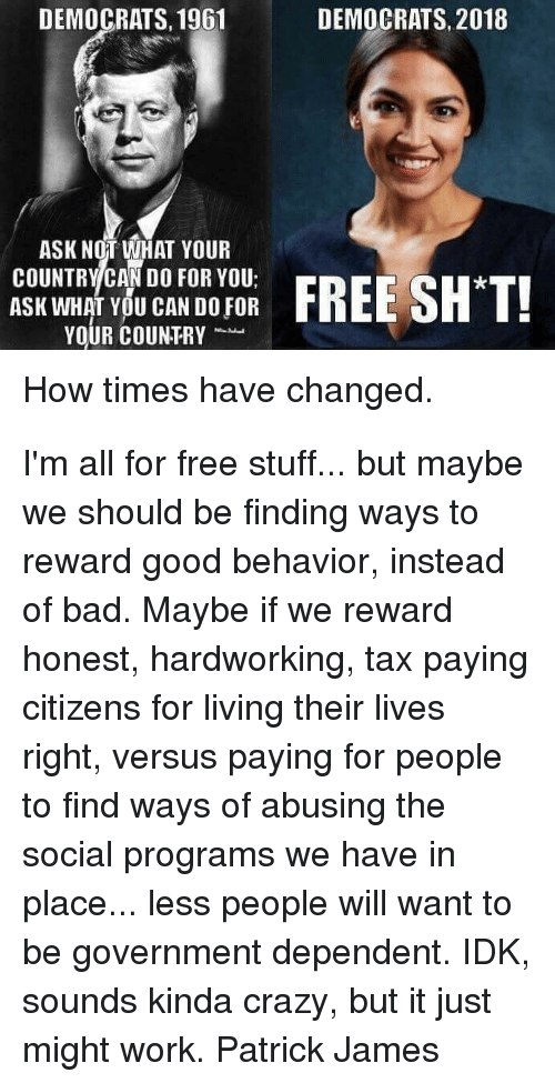 Bad, Crazy, and Memes: DEMOCRATS, 1961  DEMOCRATS, 2018  ASK NOT WHAT YOUR  COUNTRY CAN DO FOR YOU;  ASK WHAT YOU CAN DO FOR  YOUR COUNTRY  How times have changed. I'm all for free stuff... but maybe we should be finding ways to reward good behavior, instead of bad. Maybe if we reward honest, hardworking, tax paying citizens for living their lives right, versus paying for people to find ways of abusing the social programs we have in place... less people will want to be government dependent. IDK, sounds kinda crazy, but it just might work. Patrick James