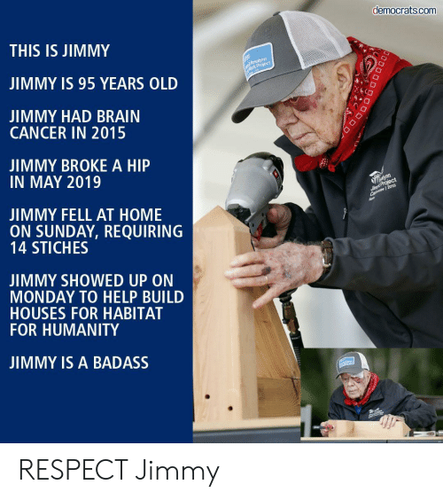 Respect, Brain, and Cancer: democrats.com  THIS IS JIMMY  Rosalynn  Mork Project  JIMMY IS 95 YEARS OLD  JIMMY HAD BRAIN  CANCER IN 2015  JIMMY BROKE A HIP  IN MAY 2019  alynn  Simpt Project  Ca 2019  JIMMY FELL AT HOME  ON SUNDAY, REQUIRING  14 STICHES  JIMMY SHOWED UP ON  MONDAY TO HELP BUILD  HOUSES FOR HABITAT  FOR HUMANITY  JIMMY IS A BADASS  DOD RESPECT Jimmy