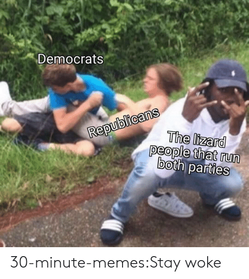 Memes, Run, and Tumblr: Democrats  epublicans  RepuThe lizard  people that run  both parties 30-minute-memes:Stay woke