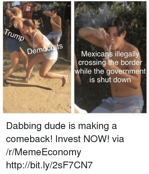 Dude, Http, and Government: Democrats  Mexicans illegally  crossing the border  while the government  is shut down Dabbing dude is making a comeback! Invest NOW! via /r/MemeEconomy http://bit.ly/2sF7CN7