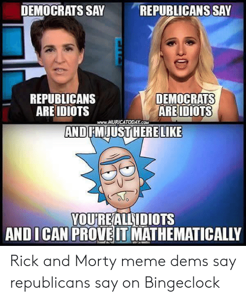 Bingeclock: DEMOCRATS SAY  REPUBLICANS SAY  REPUBLICANS  ARE IDIOTS  DEMOCRATS  ARE IDIOTS  AND FMJUST HERELIKE  www.MURICATODAY.COM  YOU'REALLIDIOTS  AND ICAN PROVE IT MATHEMATICALLY Rick and Morty meme dems say republicans say on Bingeclock