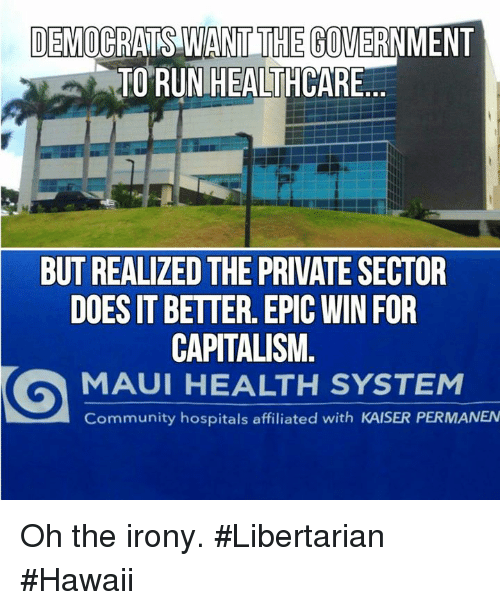 Epic Winning: DEMOCRATS WANT THE  GOVERNMENT  TO RUN HEALTHCARE  eE  BUT REALIZED THE PRIVATE SECTOR  DOES IT BETTER. EPIC WIN FOR  CAPITALISM.  MAUI HEALTH SYSTEM  Community hospitals affiliated with KAISER PERMANEN Oh the irony. #Libertarian #Hawaii