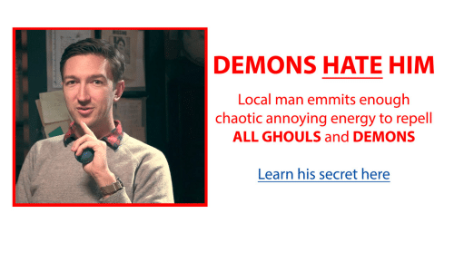 Energy, Annoying, and Chaotic: DEMONS HATE HIM  Local man emmits enough  chaotic annoying energy to repell  ALL GHOULS and DEMONS  Learn his secret here