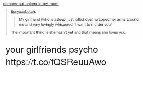 "Memes, Psycho, and Girlfriend: demons-put-onions-in-my-room:  itsnyaaabetch  My girlfriend (who is asleep) just rolled over, wrapped her arms around  me and very lovingly whispered ""I want to murder you""  The important thing is she hasn't yet and that means she loves you your girlfriends psycho https://t.co/fQSReuuAwo"