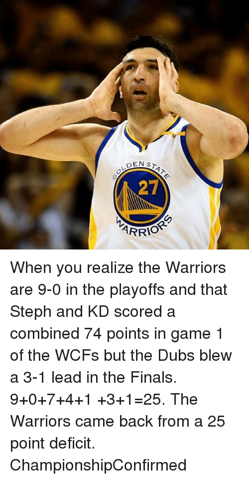 3 1 Lead: DEN ST  27  AR When you realize the Warriors are 9-0 in the playoffs and that Steph and KD scored a combined 74 points in game 1 of the WCFs but the Dubs blew a 3-1 lead in the Finals. 9+0+7+4+1 +3+1=25. The Warriors came back from a 25 point deficit. ChampionshipConfirmed