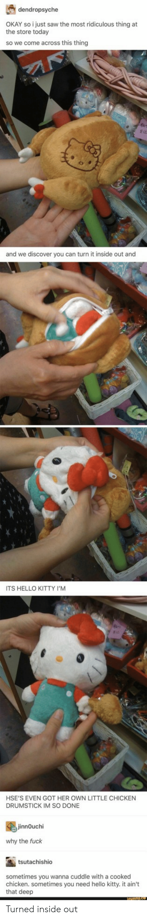 Hello Kitty: dendropsyche  the store torstysaw the most ridiculous thing at  the store today  so we come across this thing  and we discover you can turn it inside out and  ITS HELLO KITTY I'M  HSE'S EVEN GOT HER OWN LITTLE CHICKEN  DRUMSTICK IM SO DONE  innOuchi  why the fuck  tsutachishio  sometimes you wanna cuddle with a cooked  chicken. sometimes you need hello kitty. it ain't  that deep Turned inside out
