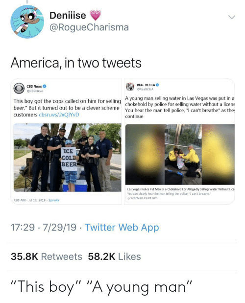 "Las Vegas: Deniiise  @RogueCharisma  America, in two tweets  REAL REAL 92.3 LA  CBS News  @Real923LA  @CBSNews  A young man selling water in Las Vegas was put in a  This boy got the cops called on him for selling chokehold by police for selling water without a licens  beer."" But it turned out to be a clever scheme  You hear the man tell police, ""I can't breathe"" as the  continue  customers cbsn.ws/2XQIYVD  ICE  COLD  BEER  Las Vegas Police Put Man In a Chokehold For Allegedly Selling Water Without Lice  You can clearly hear the man telling the police, ""I can't breathe.""  real923la.iheart.com  7:00 AM  Jul 18, 2019 Sprinklr  17:29 7/29/19 Twitter Web App  35.8K Retweets 58.2K Likes ""This boy"" ""A young man"""