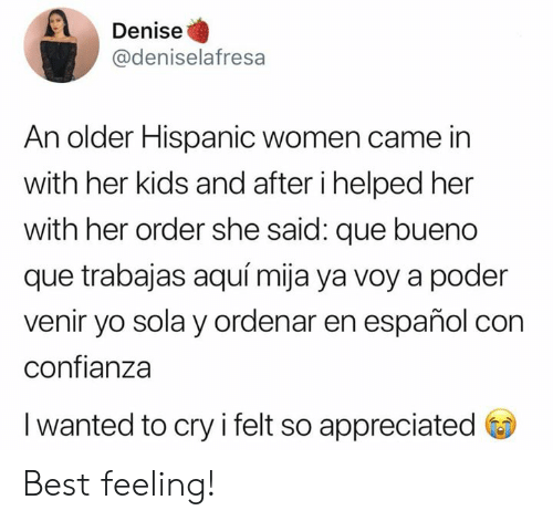 hispanic: Denise  @deniselafresa  An older Hispanic women came in  with her kids and after i helped her  with her order she said: que bueno  que trabajas aquí mija ya voy a poder  venir yo sola y ordenar en español con  confianza  I wanted to cry i felt so appreciated Best feeling!