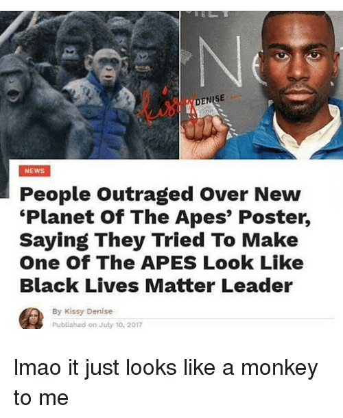 posterization: DENISE  NEWS  People Outraged Over New  Planet of The Apes' Poster,  Saying They Tried To Make  One Of The APES Look Like  Black Lives Matter Leader  By Kissy Denise  Published on July 10, 2017 lmao it just looks like a monkey to me