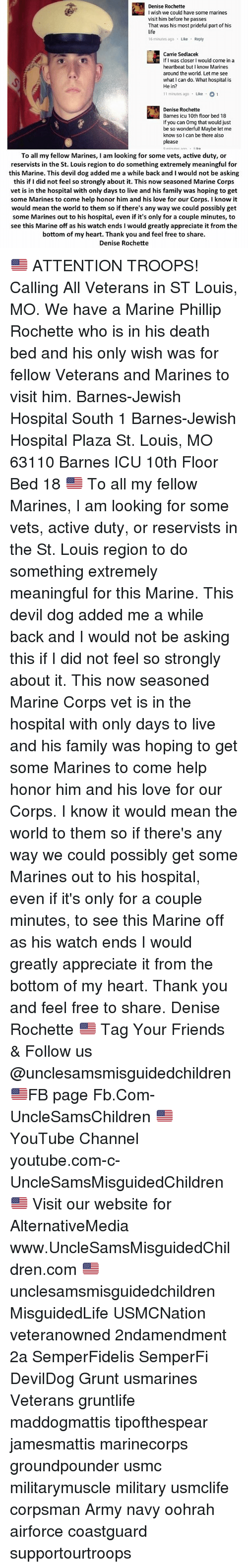 Feeling Free: Denise Rochette  I wish we could have some marines  visit him before he passes  That was his most prideful part of his  life  16 minutes ago Like Reply  Carrie Sedlacek  If I was closer I would come in a  heartbeat but I know Marines  around the world. Let me see  what I can do. What hospital is  He in?  11 minutes ago Like 1  Denise Rochette  Barnes icu 10th floor bed 18  If you can Omg that would just  be so wonderful! Maybe let me  know so l can be there also  please  To all my fellow Marines, I am looking for some vets, active duty, or  reservists in the St. Louis region to do something extremely meaningful for  this Marine. This devil dog added me a while back and I would not be asking  this if I did not feel so strongly about it. This now seasoned Marine Corps  vet is in the hospital with only days to live and his family was hoping to get  some Marines to come help honor him and his love for our Corps. I know it  would mean the world to them so if there's any way we could possibly get  some Marines out to his hospital, even if it's only for a couple minutes, to  see this Marine off as his watch ends I would greatly appreciate it from the  bottom of my heart. Thank you and feel free to share.  Denise Rochette 🇺🇸 ATTENTION TROOPS! Calling All Veterans in ST Louis, MO. We have a Marine Phillip Rochette who is in his death bed and his only wish was for fellow Veterans and Marines to visit him. Barnes-Jewish Hospital South 1 Barnes-Jewish Hospital Plaza St. Louis, MO 63110 Barnes ICU 10th Floor Bed 18 🇺🇸 To all my fellow Marines, I am looking for some vets, active duty, or reservists in the St. Louis region to do something extremely meaningful for this Marine. This devil dog added me a while back and I would not be asking this if I did not feel so strongly about it. This now seasoned Marine Corps vet is in the hospital with only days to live and his family was hoping to get some Marines to come help honor him and his love for our Corps. I know it woul