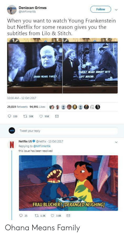 Fam, Family, and Lilo & Stitch: Denizcan Grimes  @MrFilmkritik  Follow  When you want to watch Young Frankenstein  but Netflix for some reason gives you the  subtitles from Lilo & Stitch  MEANS MOBODY GETS  HANA NEANS FAM  LEFT BEHIND  1016 AM 12 Oct 2017  29,819 Retweets 94,991 Likes月皇2 ●○  ● GO  Tweet your reply  Netflix US·@netfix-13 Oct 2017  Replying to @Mrrilmkritik  this issue has been resolved  FRAU BLUCHERRIDERANGED NEIGHING Ohana Means Family