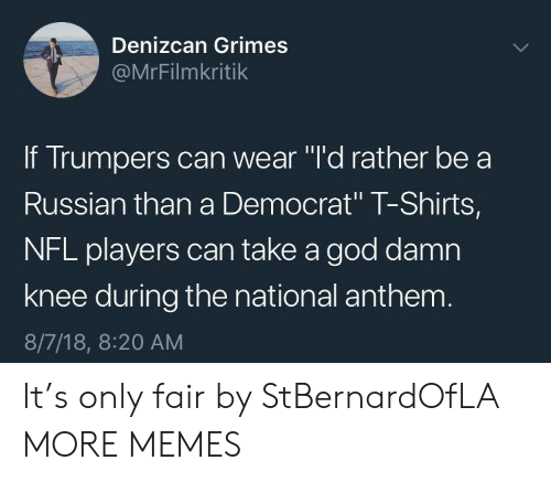 """Dank, God, and Memes: Denizcan Grimes  @MrFilmkritik  If Trumpers can wear """"l'd rather be a  Russian than a Democrat"""" T-Shirts,  NFL players can take a god damn  knee during the national anthenm  8/7/18, 8:20 AM It's only fair by StBernardOfLA MORE MEMES"""