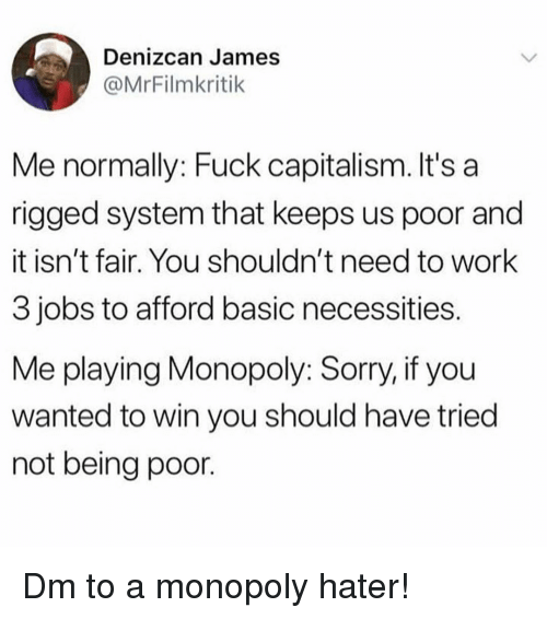 rigged: Denizcan James  @MrFilmkritik  Me normally: Fuck capitalism. It's a  rigged system that keeps us poor and  it isn't fair. You shouldn't need to work  3 jobs to afford basic necessities  Me playing Monopoly: Sorry, if you  wanted to win you should have tried  not being poor. Dm to a monopoly hater!