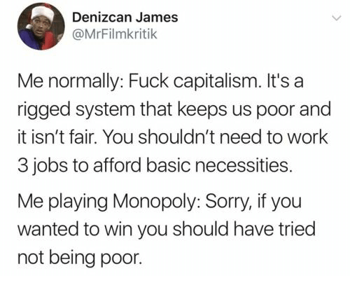 Monopoly: Denizcan James  @MrFilmkritik  Me normally: Fuck capitalism. It's a  rigged system that keeps us poor and  it isn't fair. You shouldn't need to work  3 jobs to afford basic necessities.  Me playing Monopoly: Sorry, if you  wanted to win you should have tried  not being poor.