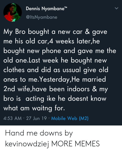 """My Bro: Dennis Nyambane""""  @ItsNyambane  My Bro bought  me his old car,4 weeks later,he  a new car & gave.  bought  old one.Last week he bought  clothes and did as ussual give old  ones to me.Yesterday,He married  2nd wife,have been indoors & my  bro is acting ike he doesnt know  what am waitng for.  phone and gave me the  new  new  4:53 AM 27 Jun 19 Mobile Web (M2) Hand me downs by kevinowdziej MORE MEMES"""